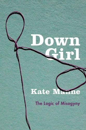 Download Down Girl: The Logic of Misogyny 0190604980