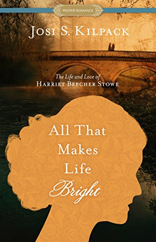 Download All That Makes Life Bright: The Life and Love of Harriet Beecher Stowe (Proper Romance) 162972341X