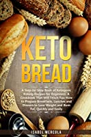 Keto Bread: A Step-By-Step Book of Ketogenic Baking Recipes for Beginners. A Cookbook That Will Teach You How to Prepare Breakfasts, Lunches and Dinners to Lose Weight and Burn Fat, Quickly and Easily