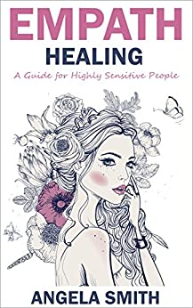 Empath Healing: A Guide for Highly Sensitive People (Spiritual Healing, Mindfulness Meditation, Emotions, Empathy, Spirituality) by [Smith, Angela]