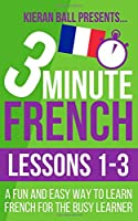 3 Minute French: Lessons 1-3: A fun and easy way to learn French for the busy learner
