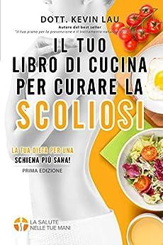 Il tuo libro di cucina per curare la scoliosi: La tua dieta per una schiena più sana! (Italian Edition) by [Lau, Kevin]