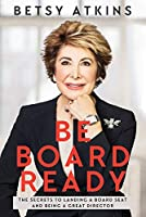 Be Board Ready: The Secrets to Landing a Board Seat and Being a Great Director