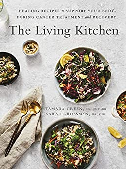 The Living Kitchen: Healing Recipes to Support Your Body During Cancer Treatment and Recovery by [Green, Tamara, Grossman, Sarah]
