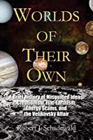 Worlds of Their Own: A Brief History of Misguided Ideas : Creationism, Flat-earthism, Energy Scams, and the Velikovsky Affair
