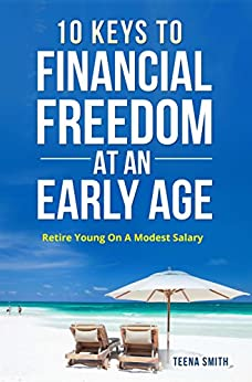 10 Keys to Financial Freedom At An Early Age: Retire Young On A Modest Salary by [Smith, Teena]