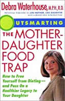 Outsmarting the Mother-Daughter Food Trap: How to Free Yourself From Dieting--And Pass on a Healthier Legacy to Your Daughter