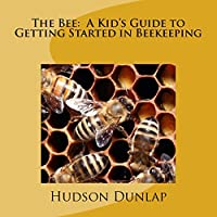 The Bee: A Kid's Guide to Getting Started in Beekeeping