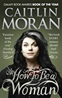 How to be a Woman by Caitlin Moran(1905-07-04)
