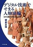 デジタル技術でせまる人物埴輪: 九十九里の古墳と出土遺物