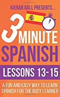 3 Minute Spanish: Lessons 13-15: A fun and easy way to learn Spanish for the busy learner