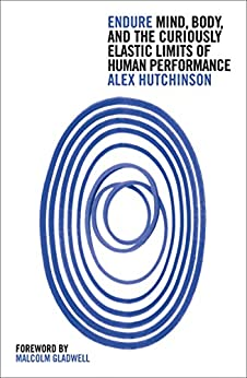 Endure: Mind, Body and the Curiously Elastic Limits of Human Performance by [Hutchinson, Alex]