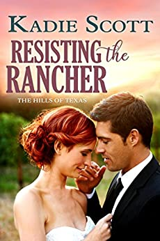 Resisting the Rancher (The Hills of Texas Book 2) by [Scott, Kadie ]