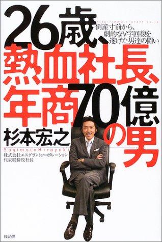 26歳、熱血社長、年商70億の男—倒産寸前から、劇的なV字回復を遂げた男達の闘い