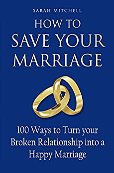 How to Save Your Marriage: 100 Ways to Turn your Broken Relationship into a Happy Marriage by [Mitchell, Sarah]