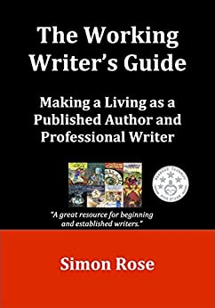 [Rose, Simon]のThe Working Writer's Guide: Making a Living as a Published Author and Professional Writer (English Edition)