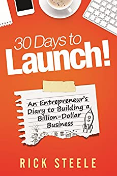 30 Days to Launch!: An Entrepreneurs Diary To Building A Billion Dollar Business by [Steele, Rick]