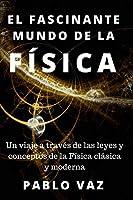 El fascinante mundo de la Fisica: Un viaje a traves de las leyes y conceptos de la Fisica clasica y moderna