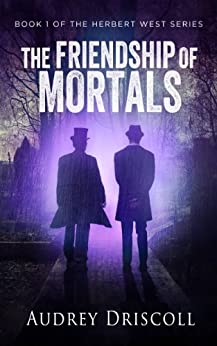 The Friendship of Mortals (The Herbert West Series Book 1) by [Driscoll, Audrey]