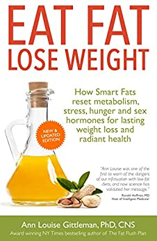 Eat Fat, Lose Weight: How Smart Fats reset metabolism, stress, hunger and sex hormones for lasting weight loss and radiant health. by [Gittleman, Ann Louise]