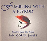 Fumbling with a Flyrod: Stories of the River