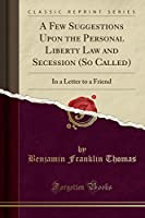 A Few Suggestions Upon the Personal Liberty Law and Secession (So Called): In a Letter to a Friend (Classic Reprint)