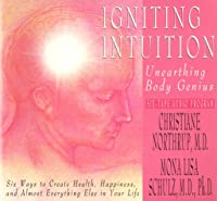Igniting Intuition: Unearthing Body Genius : Six Ways to Create Health, Happiness, and Almost Everyting Else in Your Life