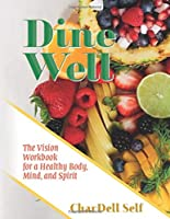 Dine Well: The Vision Workbook for a Healthy Body, Mind, and Spirit