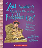 You Wouldn't Want to Be in the Forbidden City!: A Sheltered Life You'd Rather Avoid (You Wouldn't Want To. . .)