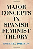 Major Concepts in Spanish Feminist Theory (Suny series in Latin American and Iberian Thought and Culture)