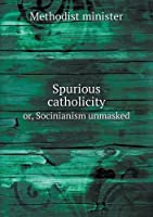 Spurious Catholicity Or, Socinianism Unmasked