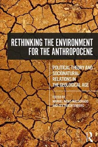 Rethinking the Environment for the Anthropocene: Political Theory and Socionatural Relations in the New Geological Epoch