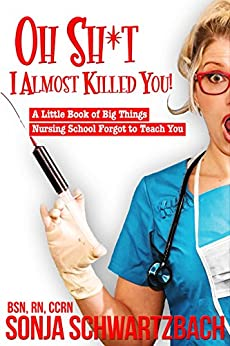 [Schwartzbach, Sonja]のOh Sh*t, I Almost Killed You!  A Little Book of Big Things Nursing School Forgot to Teach You (English Edition)
