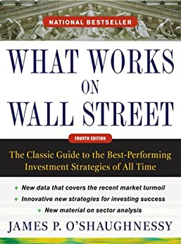 What Works on Wall Street, Fourth Edition: The Classic Guide to the Best-Performing Investment Strategies of All Time by [O'Shaughnessy, James P.]