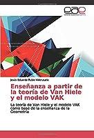 Enseñanza a partir de la teoría de Van Hiele y el modelo VAK: La teoría de Van HIele y el modelo VAK como base de la enseñanza de la Geometría