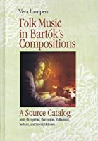 Folk Music in Bartok's Compositions: A Source Catalog: Arab, Hungarian, Romanian, Ruthenian, Serbian, and Slovak Melodies