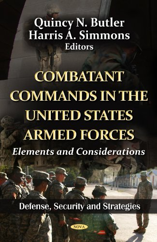 Download Combatant Commands in the United States Armed Forces: Elements and Considerations (Defense, Security and Strategies; American Political, Economic, and Security Issues) 1619429241