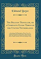 The Belgian Traveller, or a Complete Guide Through the United Netherlands: Containing a Full Description of Every Town, Its Objects of Curiosity, Manufactures, Commerce, and Inns; The Mode of Conveyance from Place to Place; And a Complete Itinerary of the
