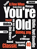 You're Old: Funny Text, Happy 40th Birthday Book to Use as a Journal, Notebook, or Diary...105 Lined Pages to Write In, Cute Birthday Gag Gifts for 40 Year Old Women or Men, Mom or Dad, Wife or Husband, Sister or Brother, Daughter or Son, Best Friends, 8 1/2 X 11