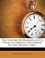 The History of Massachusetts, from Its Earliest Settlement to the Present Time...