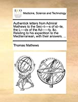 Authentick Letters from Admiral Mathews to the SEC--T----S of St--Te, the L----DS of the Ad------Ty, &C. Relating to His Expedition to the Mediterranean, with Their Answers. ...