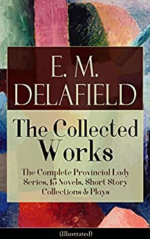Collected Works of E. M. Delafield: The Complete Provincial Lady Series, 15 Novels, Short Story Collections & Plays (Illustrated): Zella Sees Herself, ... Gay Life, The Heel of Achilles, Humbug... by [Delafield,E. M.]