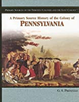 A Primary Source History of the Colony of Pennsylvania (Primary Sources of the Thirteen Colonies And the Lost Colony)