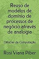 Reuso de modelos de domínio de processos de negócio através de analogia: Ciências da Computação (Pesquisa)