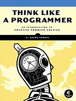 Think Like a Programmer: An Introduction to Creative Problem Solving by [Spraul, V. Anton]