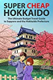 Super Cheap Hokkaido: The Ultimate Budget Travel Guide to Sapporo and the Hokkaido Prefecture (Super Cheap Japan Book 1) (Engl..