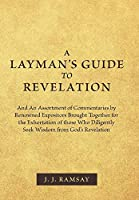 A Layman's Guide to Revelation: And an Assortment of Commentaries by Renowned Expositors Brought Together for the Exhortation of Those Who Diligently Seek Wisdom from God's Revelation