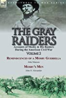 The Gray Raiders-Volume 2: Accounts of Mosby & His Raiders During the American Civil War-Reminiscences of a Mosby Guerrilla by John Munson & Mosby's Men by John H. Alexander