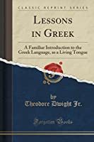 Lessons in Greek: A Familiar Introduction to the Greek Language, as a Living Tongue (Classic Reprint)