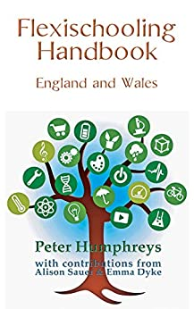 Flexischooling Handbook: England and Wales by [Humphreys, Peter, Sauer, Alison, Dyke, Emma]